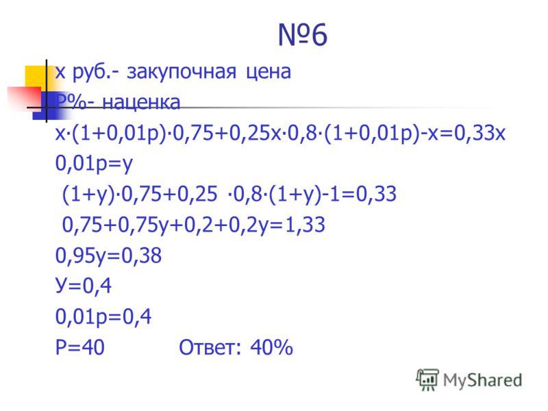 6 х руб.- закупочная цена Р%- наценка х(1+0,01р)0,75+0,25х0,8(1+0,01р)-х=0,33х 0,01р=у (1+у)0,75+0,25 0,8(1+у)-1=0,33 0,75+0,75у+0,2+0,2у=1,33 0,95у=0,38 У=0,4 0,01р=0,4 Р=40 Ответ: 40%