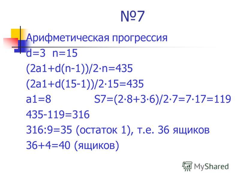 7 Арифметическая прогрессия d=3 n=15 (2а1+d(n-1))/2n=435 (2а1+d(15-1))/215=435 а1=8 S7=(28+36)/27=717=119 435-119=316 316:9=35 (остаток 1), т.е. 36 ящиков 36+4=40 (ящиков)