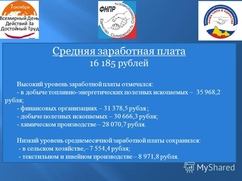 Средняя заработная плата 16 185 рублей Высокий уровень заработной платы отмечался: - в добыче топливно-энергетических полезных ископаемых – 35 968,2 рубля; - финансовых организациях – 31 378,5 рубля ; - добыче полезных ископаемых – 30 666,3 рубля; -