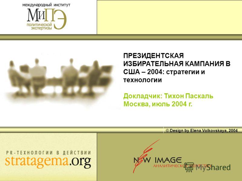 © Design by Elena Volkovskaya, 2004 ПРЕЗИДЕНТСКАЯ ИЗБИРАТЕЛЬНАЯ КАМПАНИЯ В США – 2004: стратегии и технологии Докладчик: Тихон Паскаль Москва, июль 2004 г.