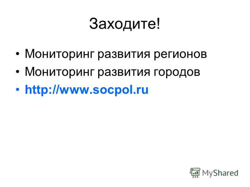 Заходите! Мониторинг развития регионов Мониторинг развития городов http://www.socpol.ru