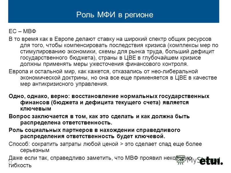 21 Роль МФИ в регионе ЕС – МВФ В то время как в Европе делают ставку на широкий спектр общих ресурсов для того, чтобы компенсировать последствия кризиса (комплексы мер по стимулированию экономики, схемы для рынка труда, больший дефицит государственно