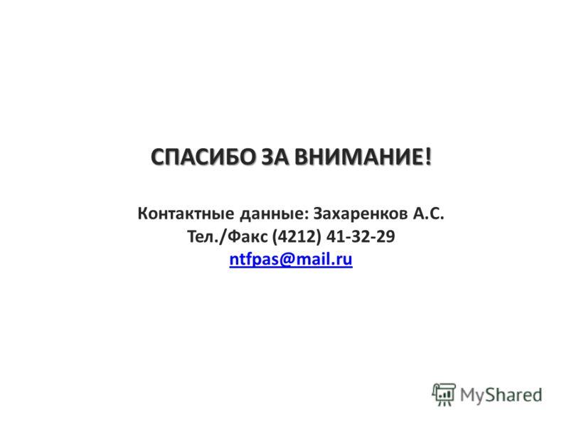СПАСИБО ЗА ВНИМАНИЕ! Контактные данные: Захаренков А.С. Тел./Факс (4212) 41-32-29 ntfpas@mail.ru