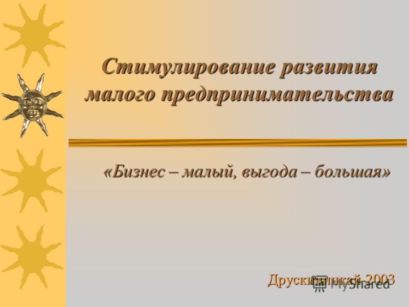 Стимулирование развития малого предпринимательства «Бизнес – малый, выгода – большая» «Бизнес – малый, выгода – большая»Друскининкай-2003