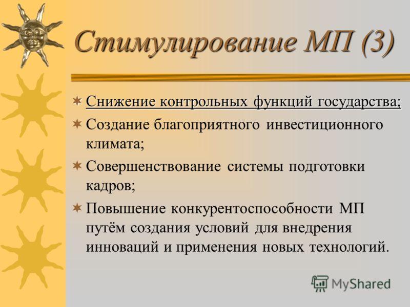 Стимулирование МП (3) Снижение Снижение контрольных функций государства; Создание благоприятного инвестиционного климата; Совершенствование системы подготовки кадров; Повышение конкурентоспособности МП путём создания условий для внедрения инноваций и