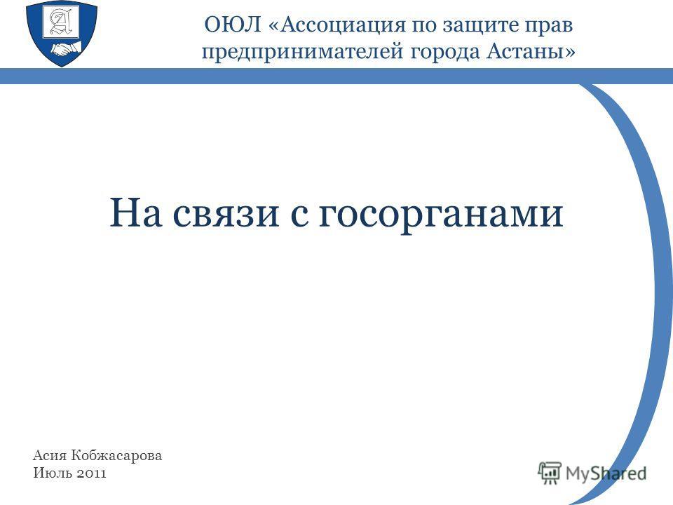 На связи с госорганами Асия Кобжасарова Июль 2011 ОЮЛ «Ассоциация по защите прав предпринимателей города Астаны»