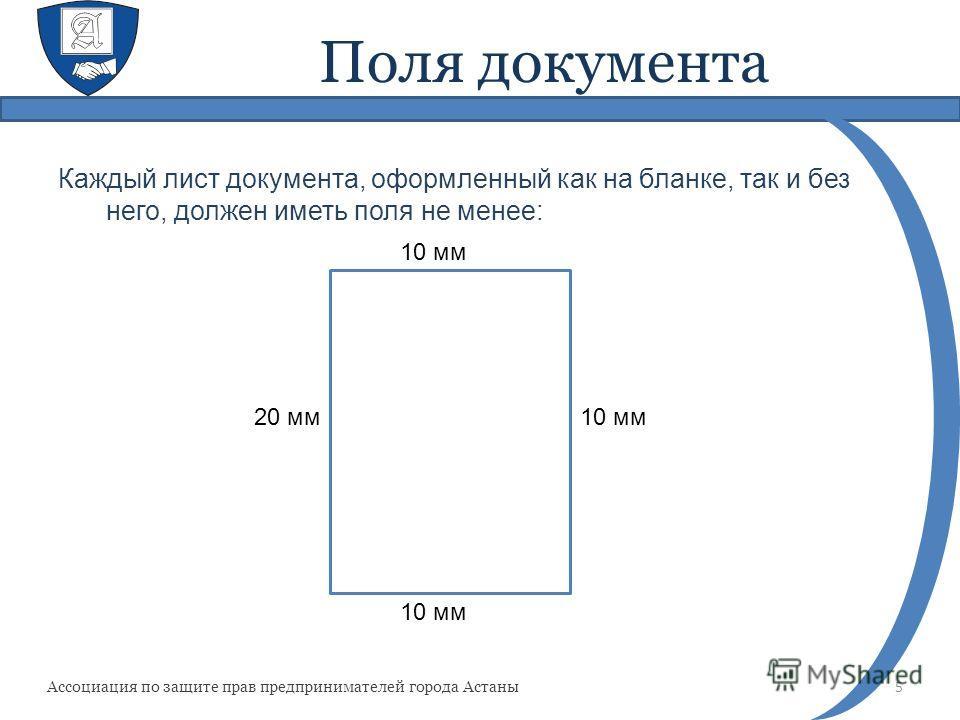 Поля документа Каждый лист документа, оформленный как на бланке, так и без него, должен иметь поля не менее: 5 Ассоциация по защите прав предпринимателей города Астаны 10 мм 20 мм 10 мм