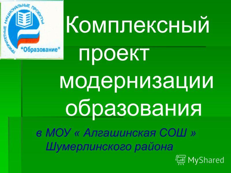Комплексный проект модернизации образования в МОУ « Алгашинская СОШ » Шумерлинского района