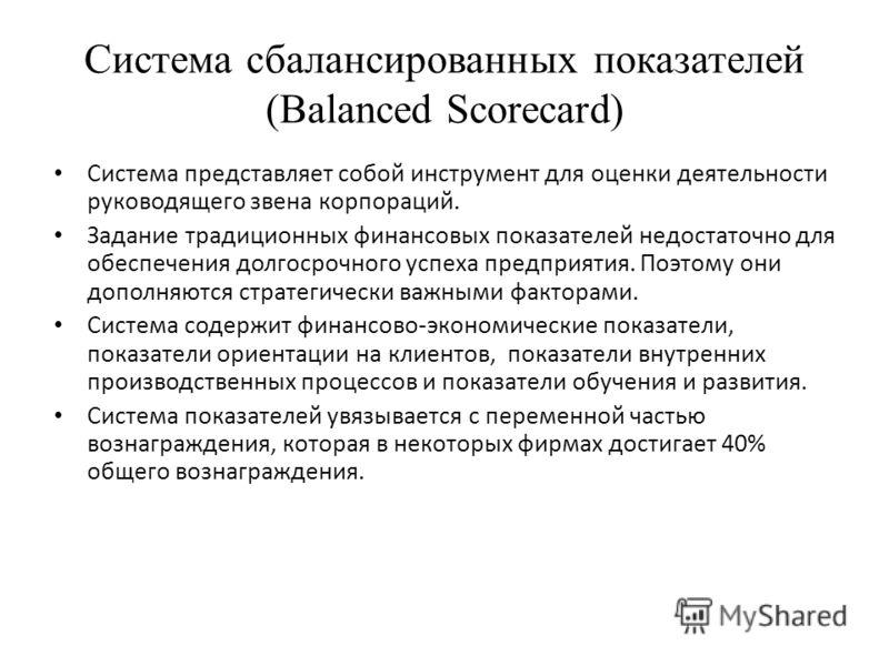 Система сбалансированных показателей (Balanced Scorecard) Система представляет собой инструмент для оценки деятельности руководящего звена корпораций. Задание традиционных финансовых показателей недостаточно для обеспечения долгосрочного успеха предп