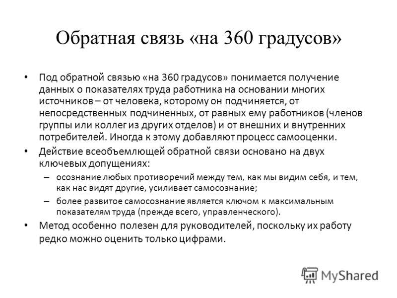 Обратная связь «на 360 градусов» Под обратной связью «на 360 градусов» понимается получение данных о показателях труда работника на основании многих источников – от человека, которому он подчиняется, от непосредственных подчиненных, от равных ему раб