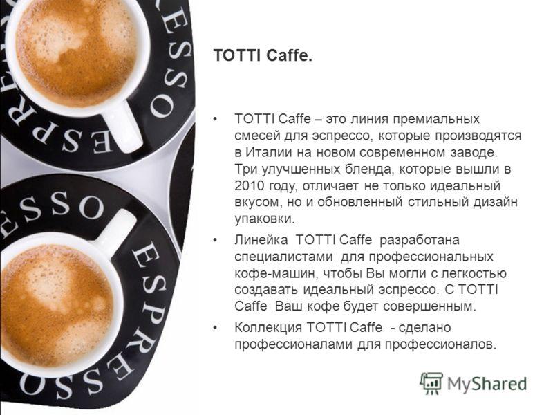 TOTTI Caffe. TOTTI Caffe – это линия премиальных смесей для эспрессо, которые производятся в Италии на новом современном заводе. Три улучшенных бленда, которые вышли в 2010 году, отличает не только идеальный вкусом, но и обновленный стильный дизайн у