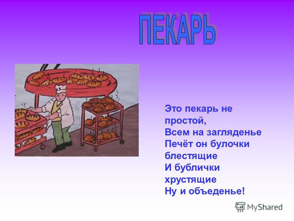 Это пекарь не простой, Всем на загляденье Печёт он булочки блестящие И бублички хрустящие Ну и объеденье!