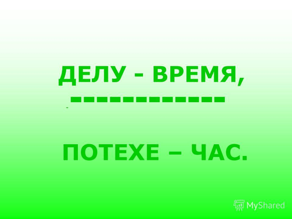 ДЕЛУ - ВРЕМЯ, ПОТЕХЕ – ЧАС. - ------------