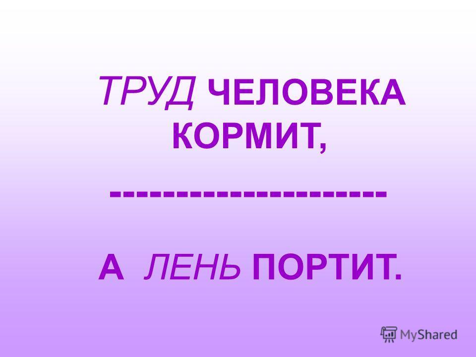 ТРУД ЧЕЛОВЕКА КОРМИТ, --------------------- А ЛЕНЬ ПОРТИТ.