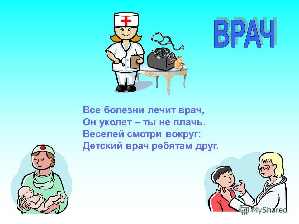 + Все болезни лечит врач, Он уколет – ты не плачь. Веселей смотри вокруг: Детский врач ребятам друг.