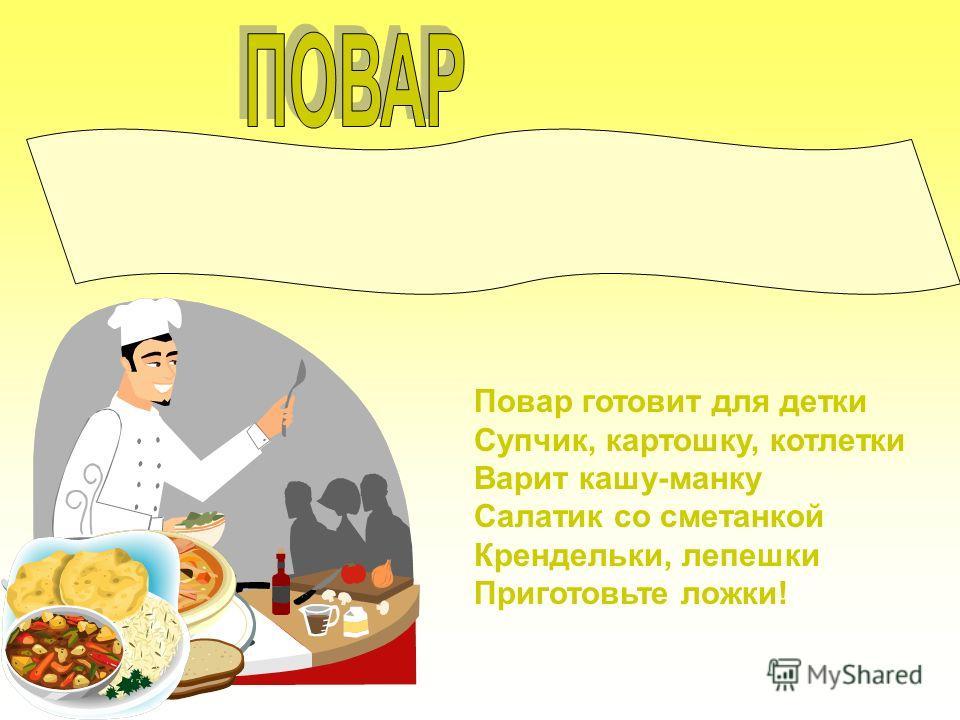 Повар готовит для детки Супчик, картошку, котлетки Варит кашу-манку Салатик со сметанкой Крендельки, лепешки Приготовьте ложки!