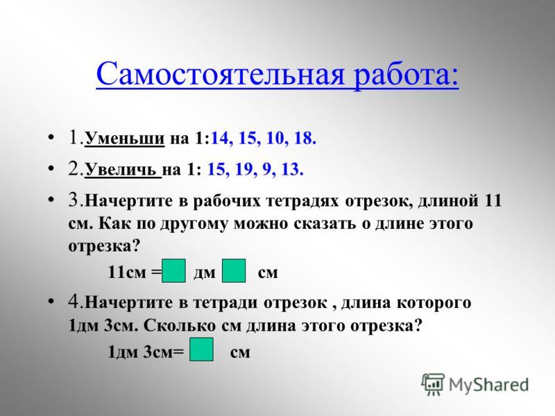 Самостоятельная работа: 1. Уменьши на 1:14, 15, 10, 18. 2. Увеличь на 1: 15, 19, 9, 13. 3. Начертите в рабочих тетрадях отрезок, длиной 11 см. Как по другому можно сказать о длине этого отрезка? 11см = дм см 4. Начертите в тетради отрезок, длина кото