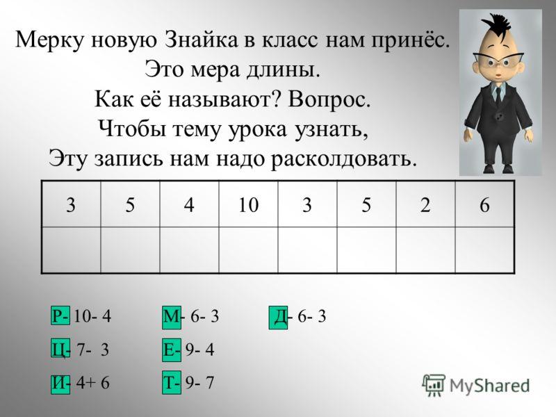 Мерку новую Знайка в класс нам принёс. Это мера длины. Как её называют? Вопрос. Чтобы тему урока узнать, Эту запись нам надо расколдовать. 354103526 Р- 10- 4М- 6- 3Д- 6- 3 Ц- 7- 3Е- 9- 4 И- 4+ 6Т- 9- 7