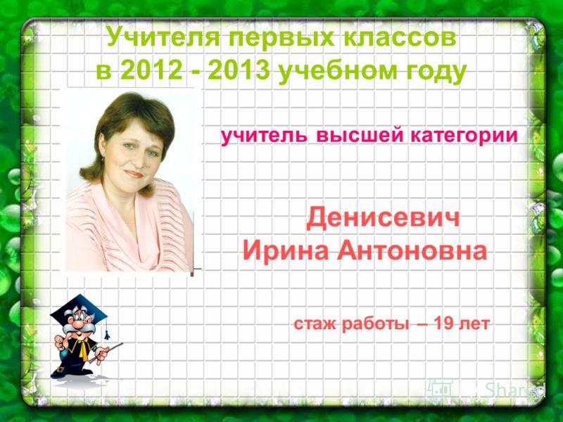 Учителя первых классов в 2012 - 2013 учебном году учитель высшей категории Денисевич Ирина Антоновна стаж работы – 19 лет
