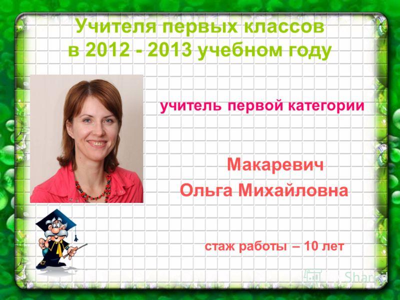 Учителя первых классов в 2012 - 2013 учебном году учитель первой категории Макаревич Ольга Михайловна стаж работы – 10 лет