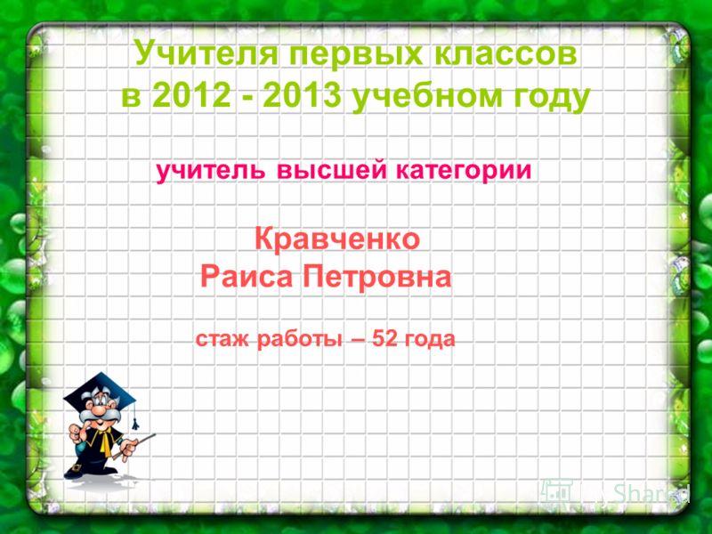 Учителя первых классов в 2012 - 2013 учебном году учитель высшей категории Кравченко Раиса Петровна стаж работы – 52 года