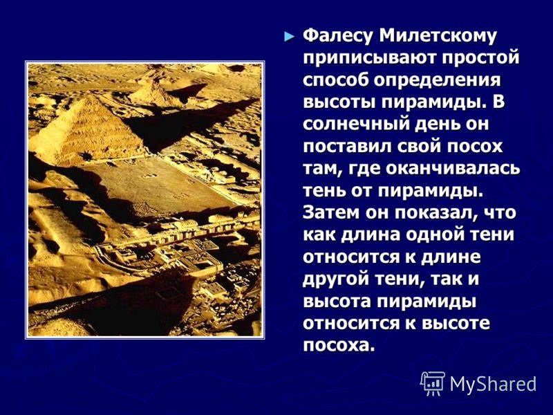 Фалесу Милетскому приписывают простой способ определения высоты пирамиды. В солнечный день он поставил свой посох там, где оканчивалась тень от пирамиды. Затем он показал, что как длина одной тени относится к длине другой тени, так и высота пирамиды
