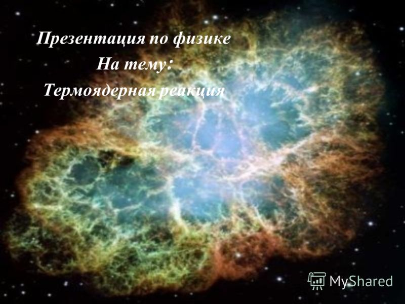 Презентация по физике На тему : Термоядерная реакция
