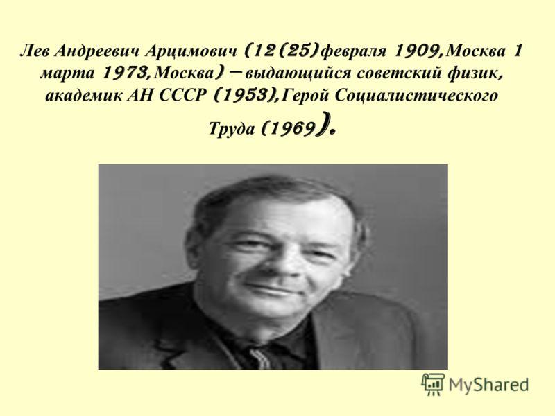 Лев Андреевич Арцимович (12 (25) февраля 1909, Москва 1 марта 1973, Москва ) выдающийся советский физик, академик АН СССР (1953), Герой Социалистического Труда (1969 ).