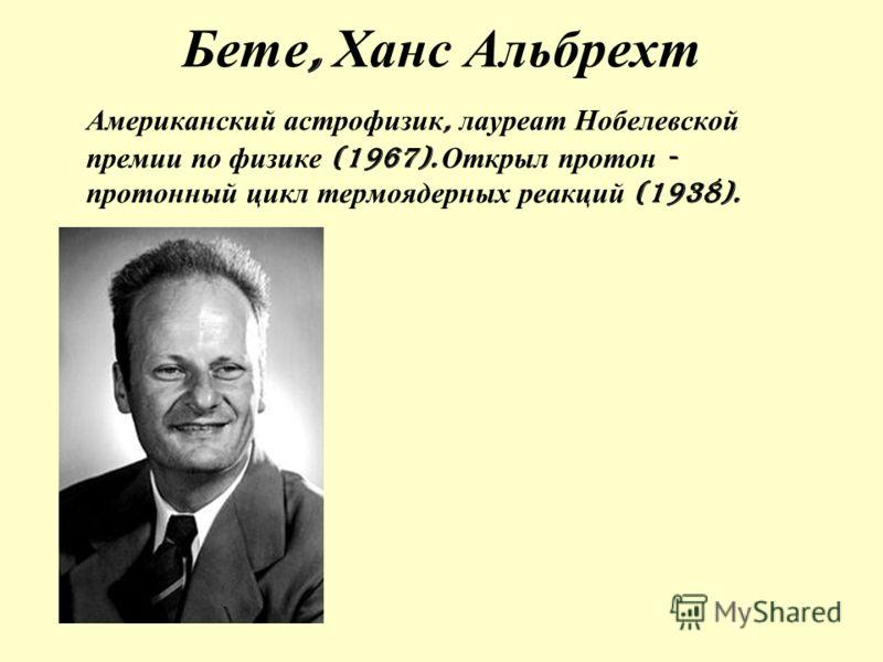 Бете, Ханс Альбрехт Американский астрофизик, лауреат Нобелевской премии по физике (1967). Открыл протон - протонный цикл термоядерных реакций (1938).