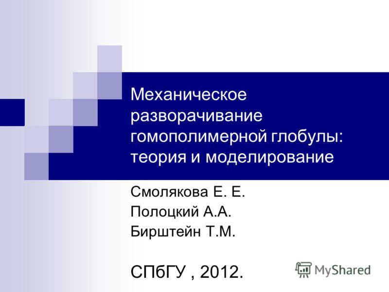 Механическое разворачивание гомополимерной глобулы: теория и моделирование Смолякова Е. Е. Полоцкий А.А. Бирштейн Т.М. СПбГУ, 2012.