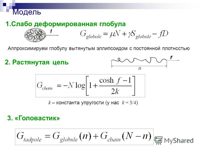 Модель 2. Растянутая цепь 3. «Головастик» k – константа упругости (у нас k = 3/4 ) 1.Слабо деформированная глобула Аппроксимируем глобулу вытянутым эллипсоидом с постоянной плотностью