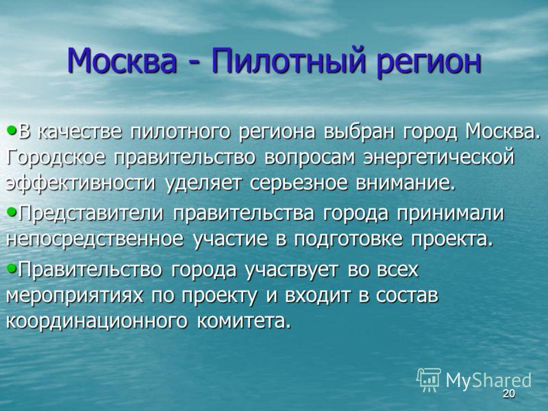 20 Москва - Пилотный регион В качестве пилотного региона выбран город Москва. Городское правительство вопросам энергетической эффективности уделяет серьезное внимание. В качестве пилотного региона выбран город Москва. Городское правительство вопросам
