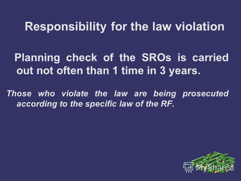 Responsibility for the law violation Planning check of the SROs is carried out not often than 1 time in 3 years. Those who violate the law are being prosecuted according to the specific law of the RF.