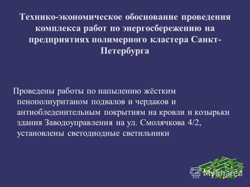 Технико-экономическое обоснование проведения комплекса работ по энергосбережению на предприятиях полимерного кластера Санкт- Петербурга Проведены работы по напылению жёстким пенополиуританом подвалов и чердаков и антиобледенительным покрытиям на кров