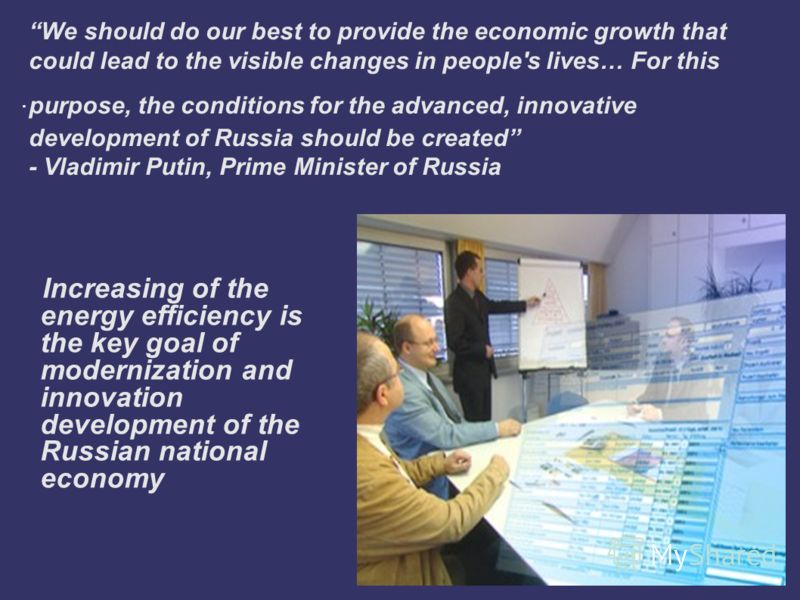 . We should do our best to provide the economic growth that could lead to the visible changes in people's lives… For this purpose, the conditions for the advanced, innovative development of Russia should be created - Vladimir Putin, Prime Minister of