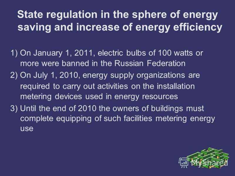 State regulation in the sphere of energy saving and increase of energy efficiency 1) On January 1, 2011, electric bulbs of 100 watts or more were banned in the Russian Federation 2) On July 1, 2010, energy supply organizations are required to carry o
