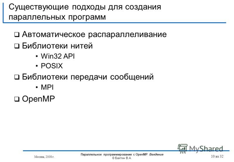 Существующие подходы для создания параллельных программ Автоматическое распараллеливание Библиотеки нитей Win32 API POSIX Библиотеки передачи сообщений MPI OpenMP Москва, 2008 г. Параллельное программирование с OpenMP: Введение © Бахтин В.А. 10 из 32