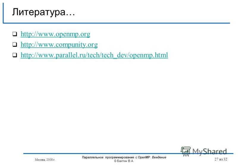 27 из 32 Литература… http://www.openmp.org http://www.compunity.org http://www.parallel.ru/tech/tech_dev/openmp.html Москва, 2008 г. Параллельное программирование с OpenMP: Введение © Бахтин В.А.
