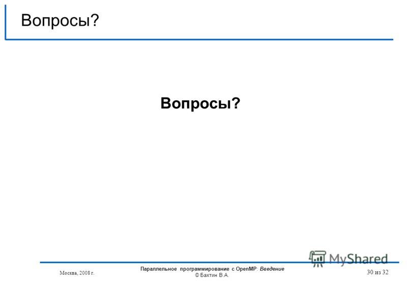 30 из 32 Вопросы? Москва, 2008 г. Параллельное программирование с OpenMP: Введение © Бахтин В.А.