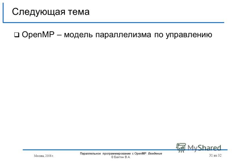 31 из 32 OpenMP – модель параллелизма по управлению Следующая тема Москва, 2008 г. Параллельное программирование с OpenMP: Введение © Бахтин В.А.