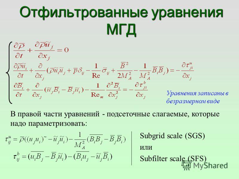 Отфильтрованные уравнения МГД Subgrid scale (SGS) или Subfilter scale (SFS) В правой части уравнений - подсеточные слагаемые, которые надо параметризовать: Уравнения записаны в безразмерном виде