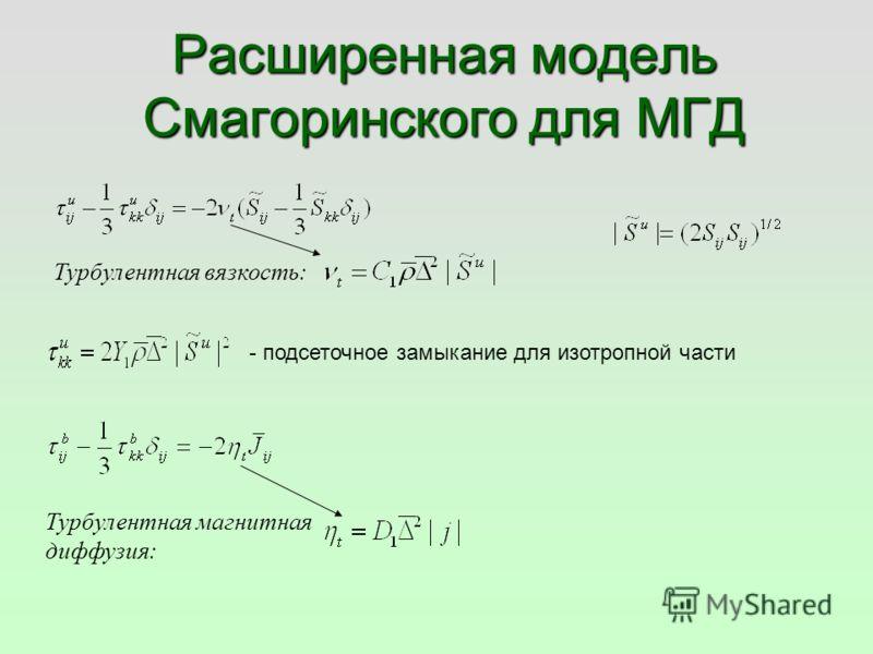 Расширенная модель Смагоринского для МГД Турбулентная вязкость: Турбулентная магнитная диффузия: - подсеточное замыкание для изотропной части