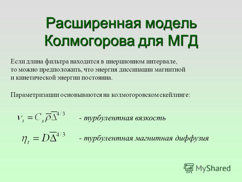 Расширенная модель Колмогорова для МГД Если длина фильтра находится в инерционном интервале, то можно предположить, что энергия диссипации магнитной и кинетической энергии постоянна. Параметризации основываются на колмогоровском скейлинге: - турбулен