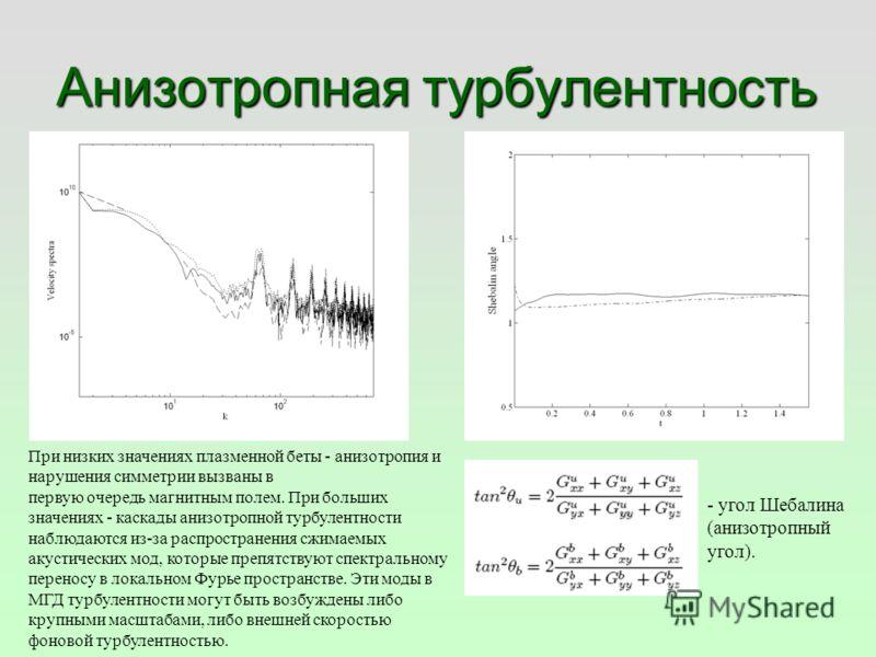 Анизотропная турбулентность - угол Шебалина (анизотропный угол). При низких значениях плазменной беты - анизотропия и нарушения симметрии вызваны в первую очередь магнитным полем. При больших значениях - каскады анизотропной турбулентности наблюдаютс