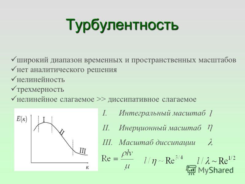 Турбулентность широкий диапазон временных и пространственных масштабов нет аналитического решения нелинейность трехмерность нелинейное слагаемое >> диссипативное слагаемое I.Интегральный масштаб II.Инерционный масштаб III.Масштаб диссипации