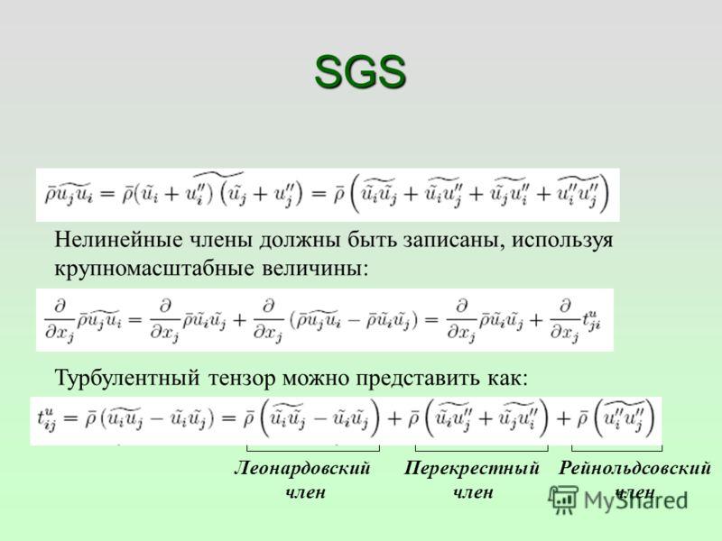 SGS Нелинейные члены должны быть записаны, используя крупномасштабные величины: Турбулентный тензор можно представить как: Леонардовский член Перекрестный член Рейнольдсовский член