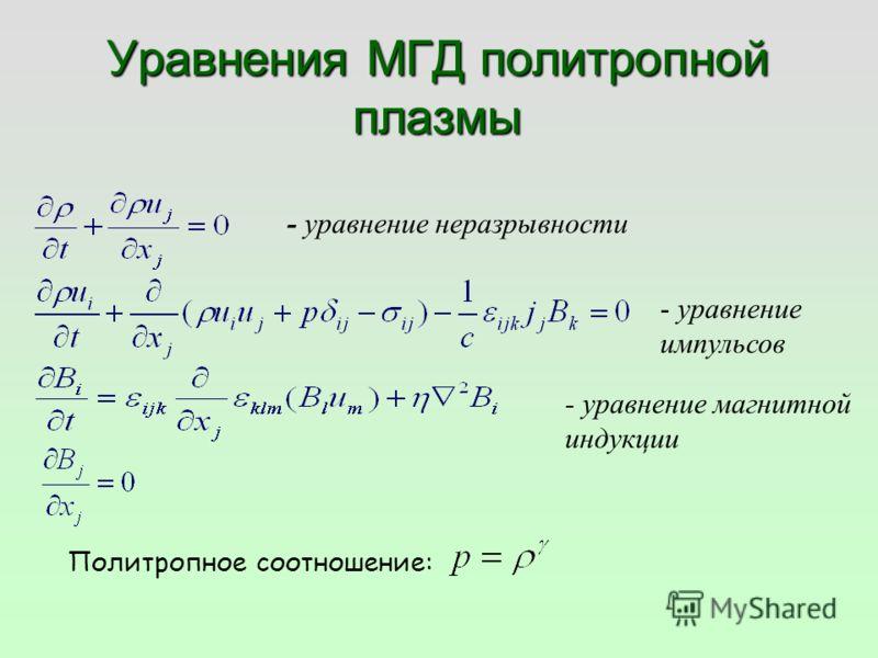 Уравнения МГД политропной плазмы - уравнение неразрывности - уравнение импульсов - уравнение магнитной индукции Политропное соотношение: