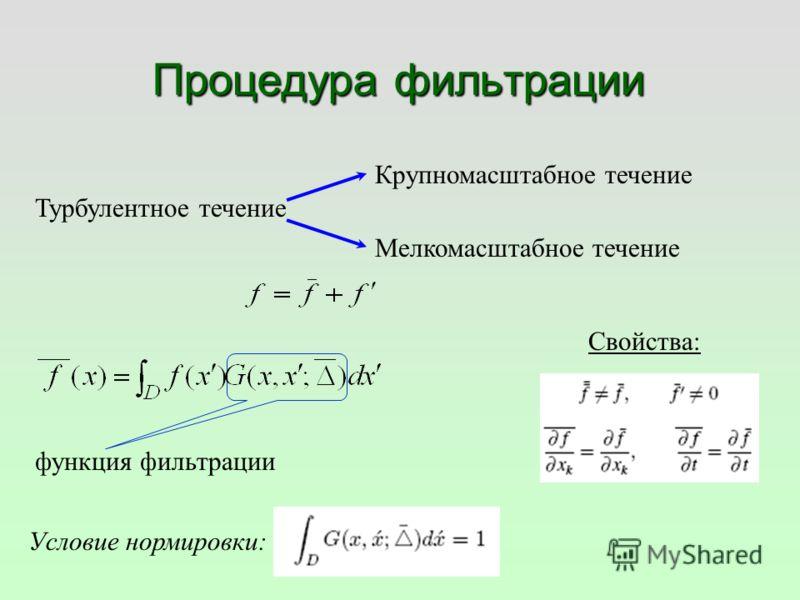 Процедура фильтрации Турбулентное течение Крупномасштабное течение Мелкомасштабное течение функция фильтрации Условие нормировки: Свойства: