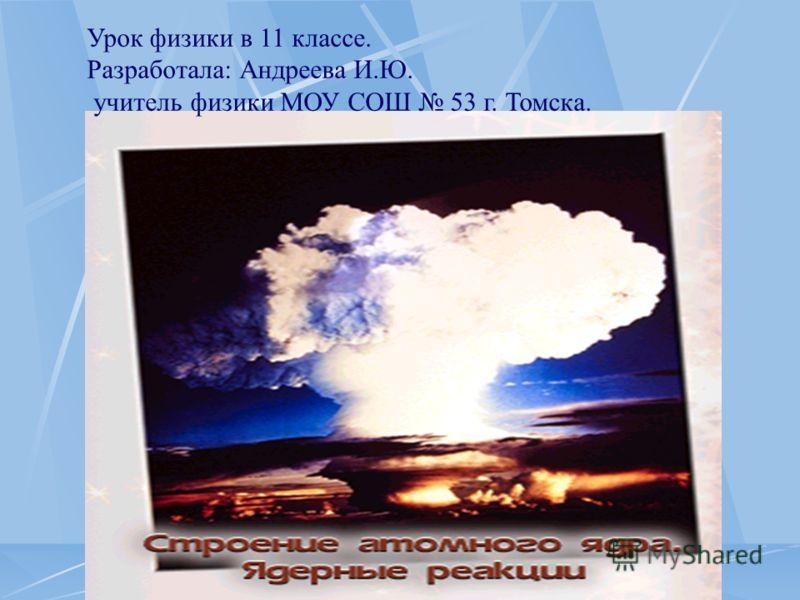 Урок физики в 11 классе. Разработала: Андреева И.Ю. учитель физики МОУ СОШ 53 г. Томска.