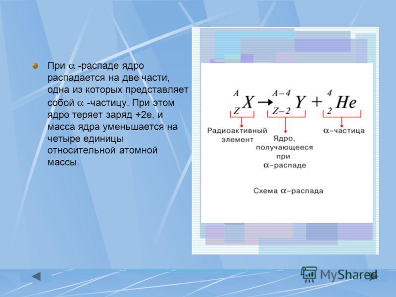 При -распаде ядро распадается на две части, одна из которых представляет собой -частицу. При этом ядро теряет заряд +2е, и масса ядра уменьшается на четыре единицы относительной атомной массы.